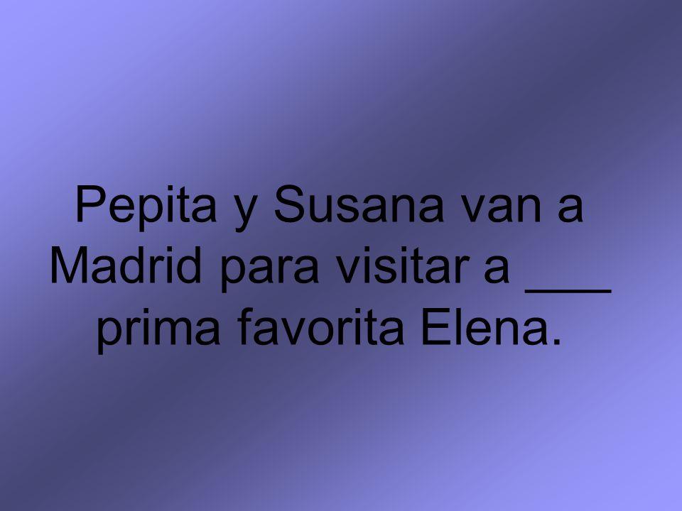 Pepita y Susana van a Madrid para visitar a ___ prima favorita Elena.