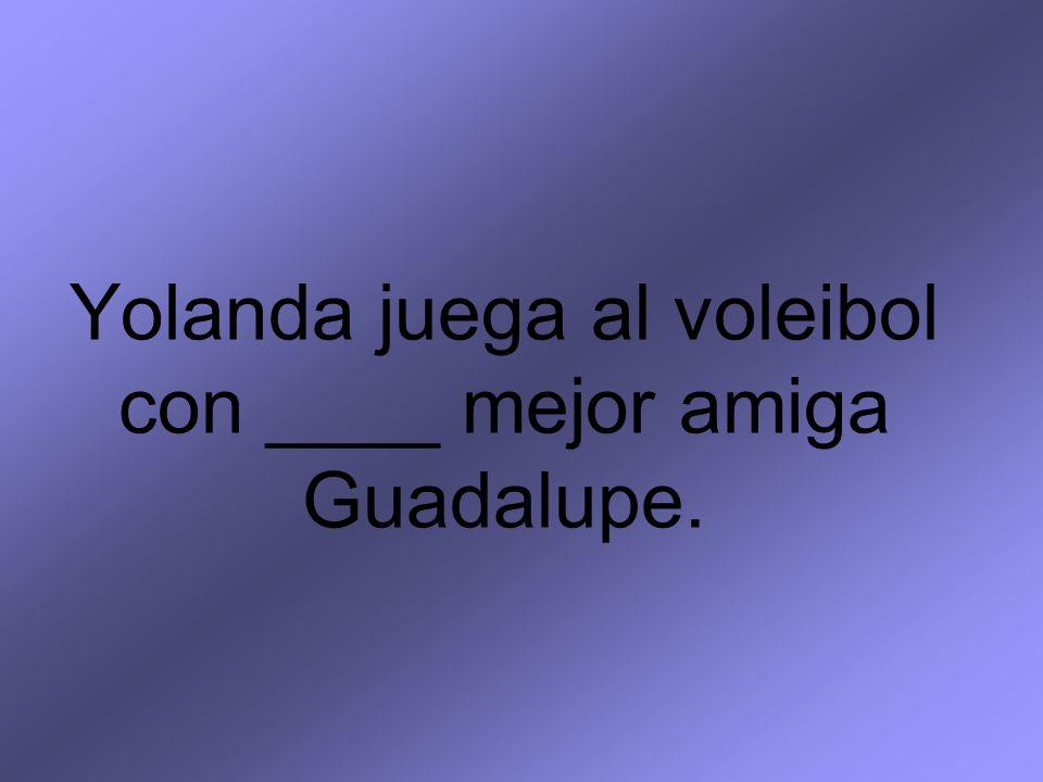 Yolanda juega al voleibol con ____ mejor amiga Guadalupe.