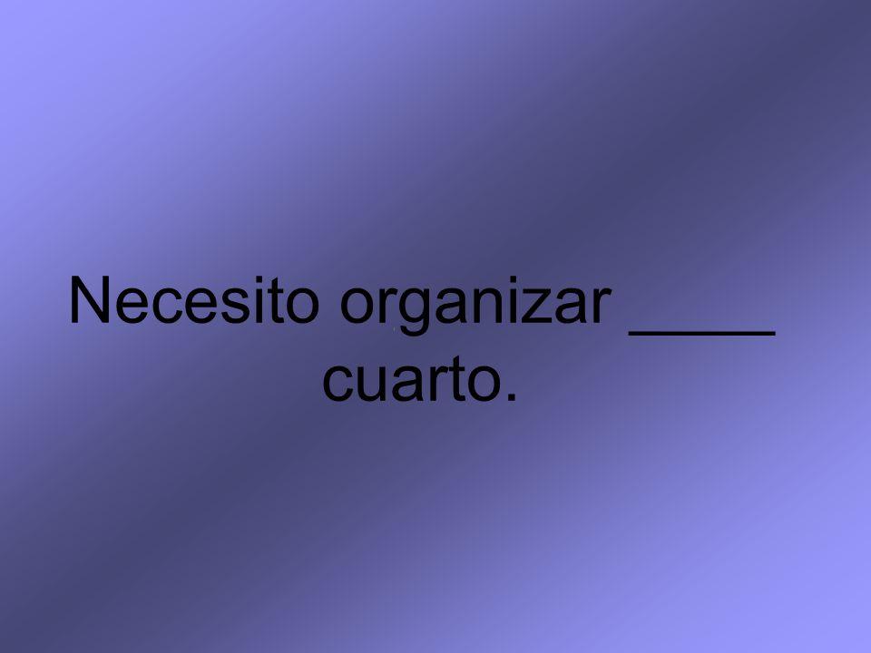 Necesito organizar ____ cuarto.