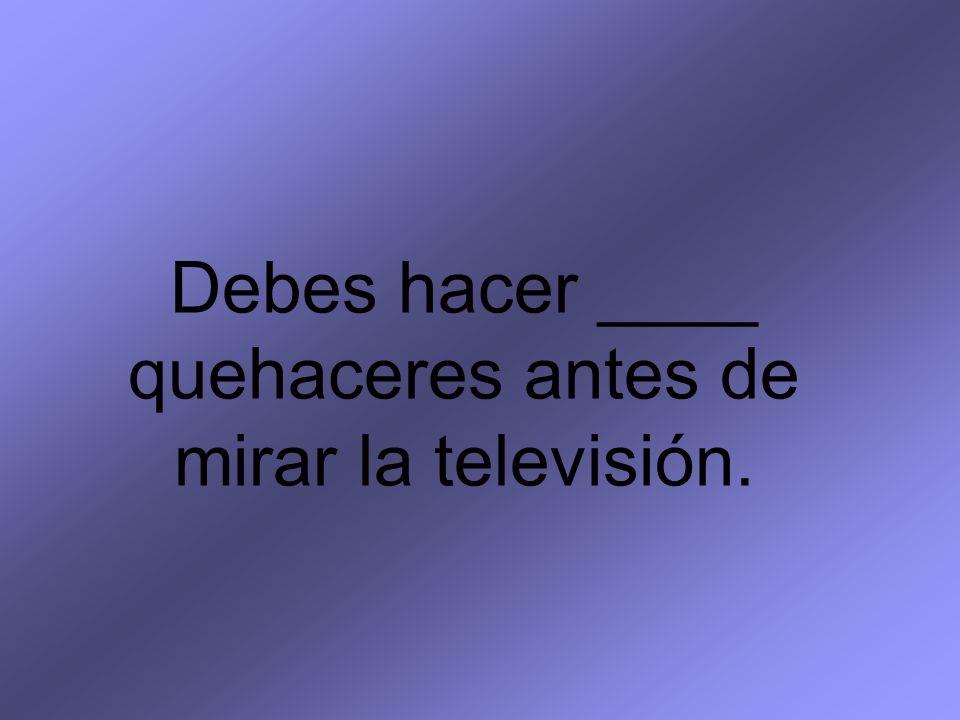 Debes hacer ____ quehaceres antes de mirar la televisión.