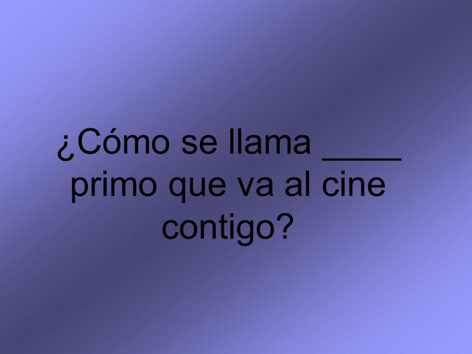 ¿Cómo se llama ____ primo que va al cine contigo?