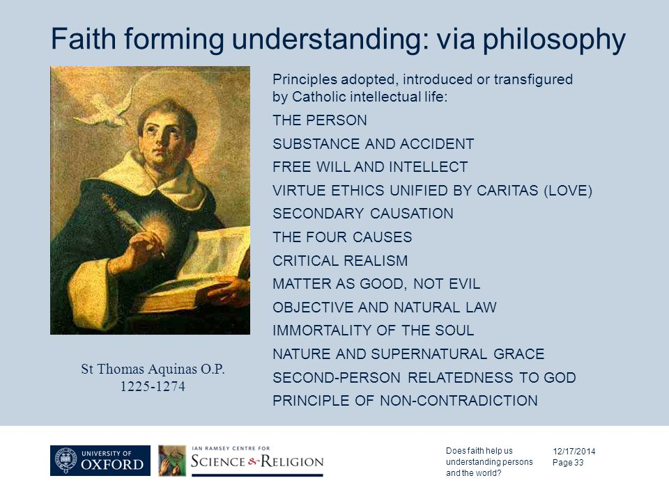 Faith forming understanding: via philosophy 12/17/2014 Page 33 Principles adopted, introduced or transfigured by Catholic intellectual life: THE PERSON SUBSTANCE AND ACCIDENT FREE WILL AND INTELLECT VIRTUE ETHICS UNIFIED BY CARITAS (LOVE) SECONDARY CAUSATION THE FOUR CAUSES CRITICAL REALISM MATTER AS GOOD, NOT EVIL OBJECTIVE AND NATURAL LAW IMMORTALITY OF THE SOUL NATURE AND SUPERNATURAL GRACE SECOND-PERSON RELATEDNESS TO GOD PRINCIPLE OF NON-CONTRADICTION St Thomas Aquinas O.P.