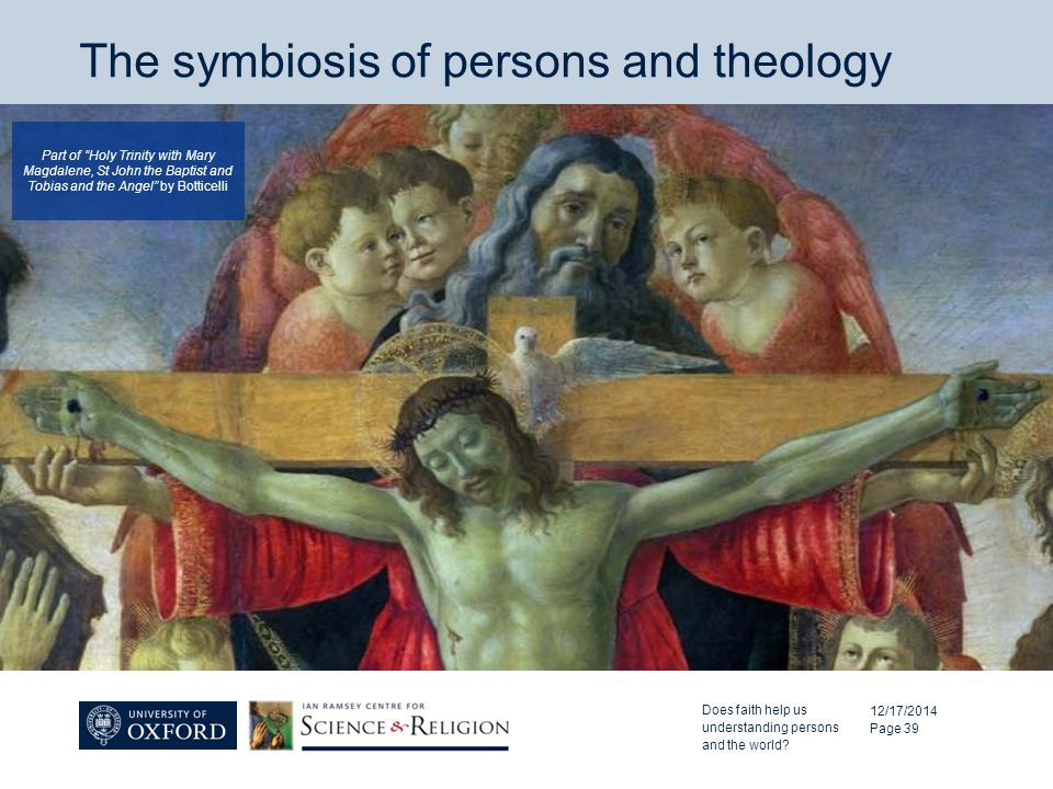 The symbiosis of persons and theology 12/17/2014 Page 39 Part of Holy Trinity with Mary Magdalene, St John the Baptist and Tobias and the Angel by Botticelli Does faith help us understanding persons and the world?