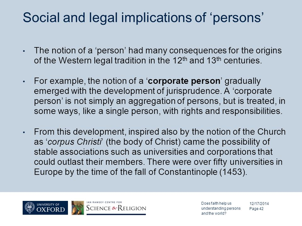 Social and legal implications of 'persons' 12/17/2014 Page 42 The notion of a 'person' had many consequences for the origins of the Western legal tradition in the 12 th and 13 th centuries.