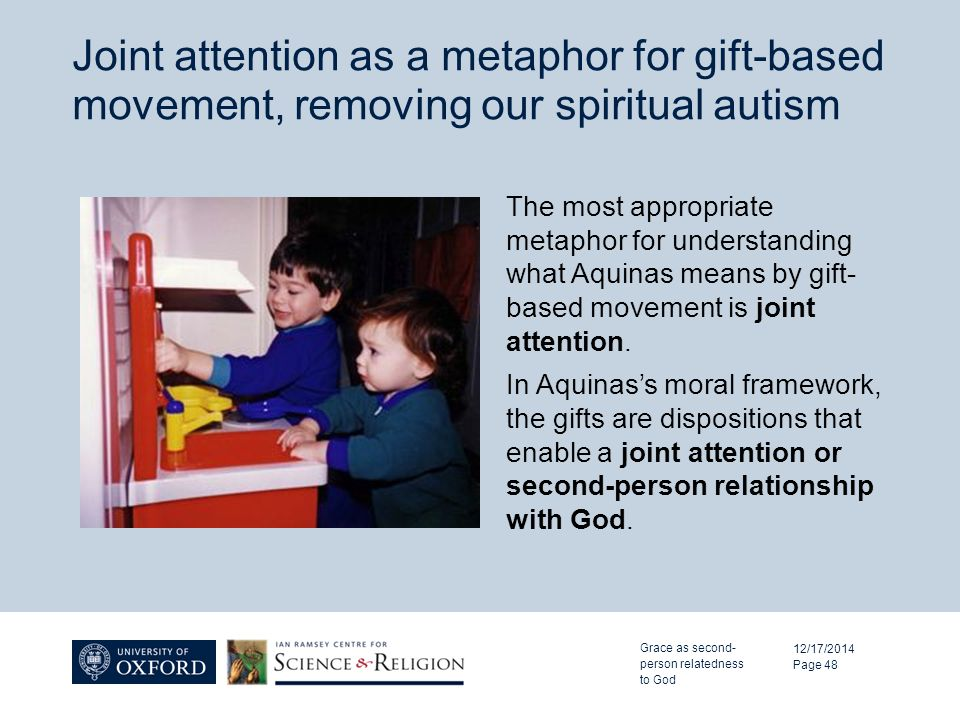 Joint attention as a metaphor for gift-based movement, removing our spiritual autism 12/17/2014 Page 48 The most appropriate metaphor for understanding what Aquinas means by gift- based movement is joint attention.