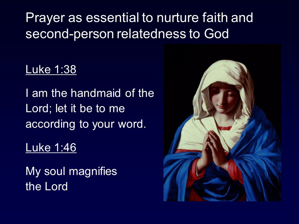 Prayer as essential to nurture faith and second-person relatedness to God Luke 1:38 I am the handmaid of the Lord; let it be to me according to your word.