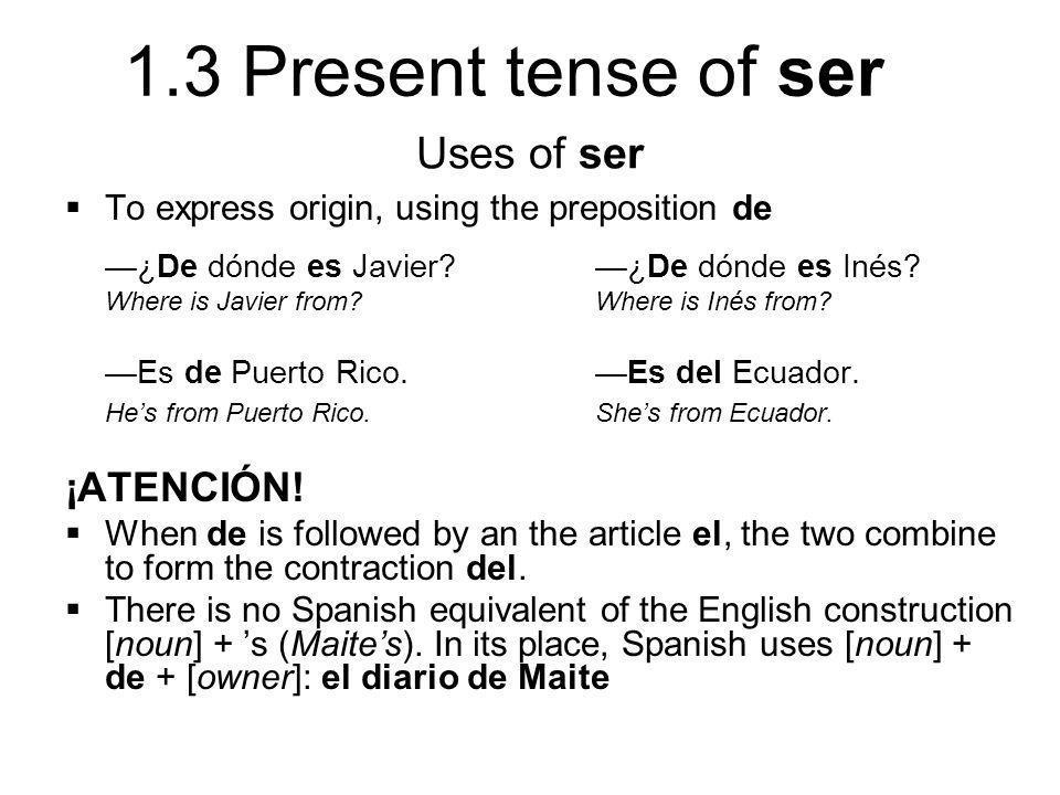 1.3 Present tense of ser Uses of ser  To express origin, using the preposition de —¿De dónde es Javier? —¿De dónde es Inés? Where is Javier from? Whe