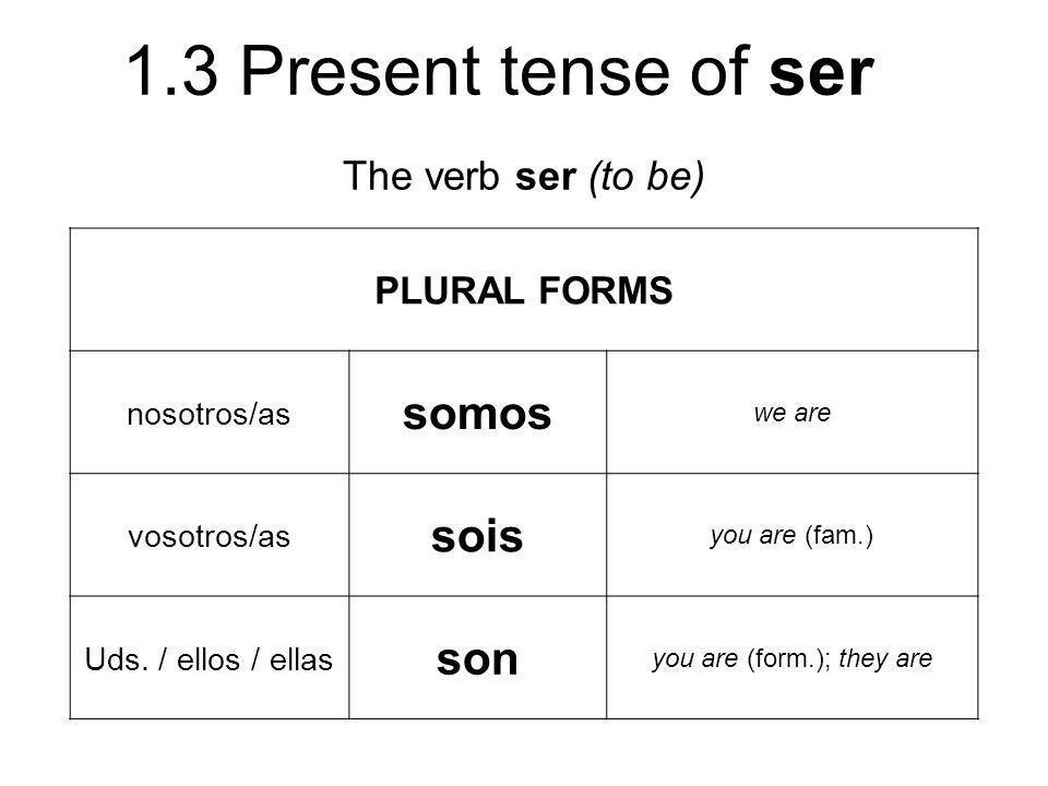 1.3 Present tense of ser The verb ser (to be) PLURAL FORMS nosotros/as somos we are vosotros/as sois you are (fam.) Uds. / ellos / ellas son you are (