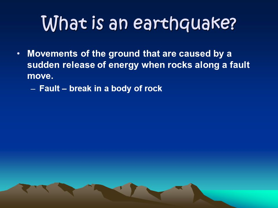 What is an earthquake? Movements of the ground that are caused by a sudden release of energy when rocks along a fault move. –Fault – break in a body o