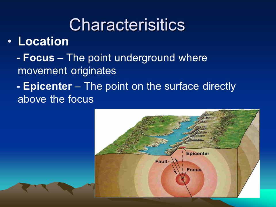 Characterisitics Location - Focus – The point underground where movement originates - Epicenter – The point on the surface directly above the focus