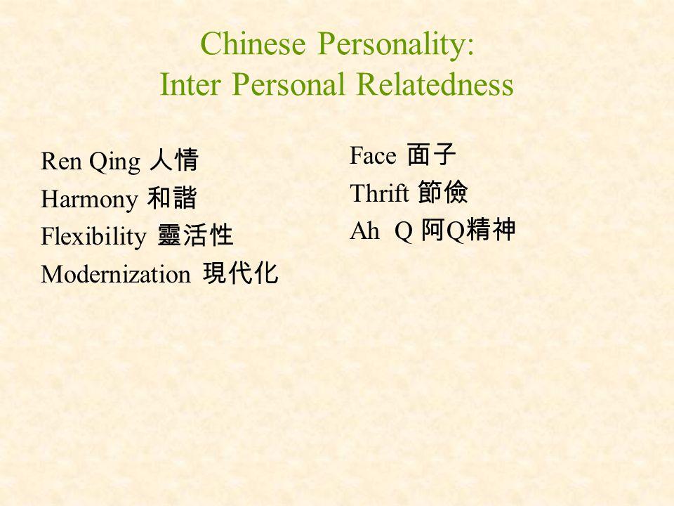 Chinese Personality: Inter Personal Relatedness Ren Qing 人情 Harmony 和諧 Flexibility 靈活性 Modernization 現代化 Face 面子 Thrift 節儉 Ah Q 阿 Q 精神