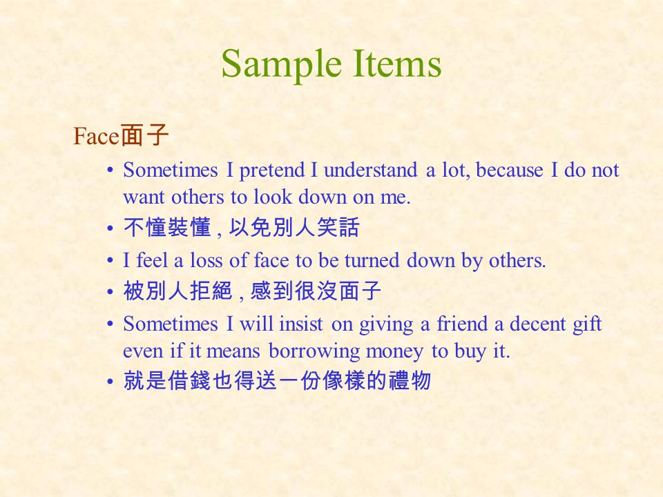 Sample Items Face 面子 Sometimes I pretend I understand a lot, because I do not want others to look down on me.
