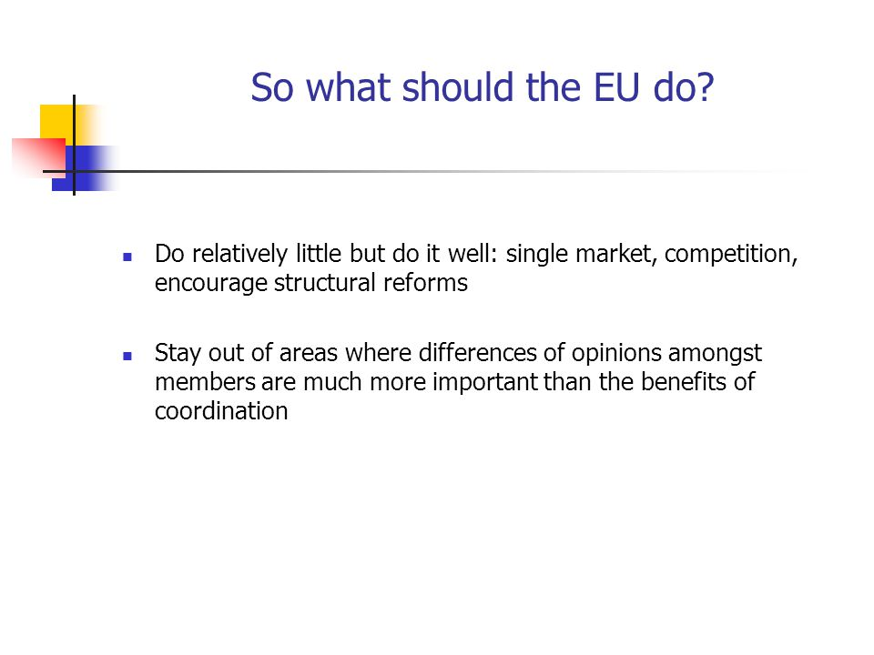 So what should the EU do? Do relatively little but do it well: single market, competition, encourage structural reforms Stay out of areas where differ