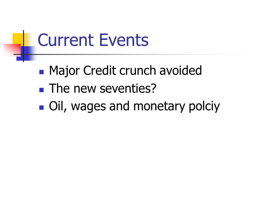 Current Events Major Credit crunch avoided The new seventies Oil, wages and monetary polciy
