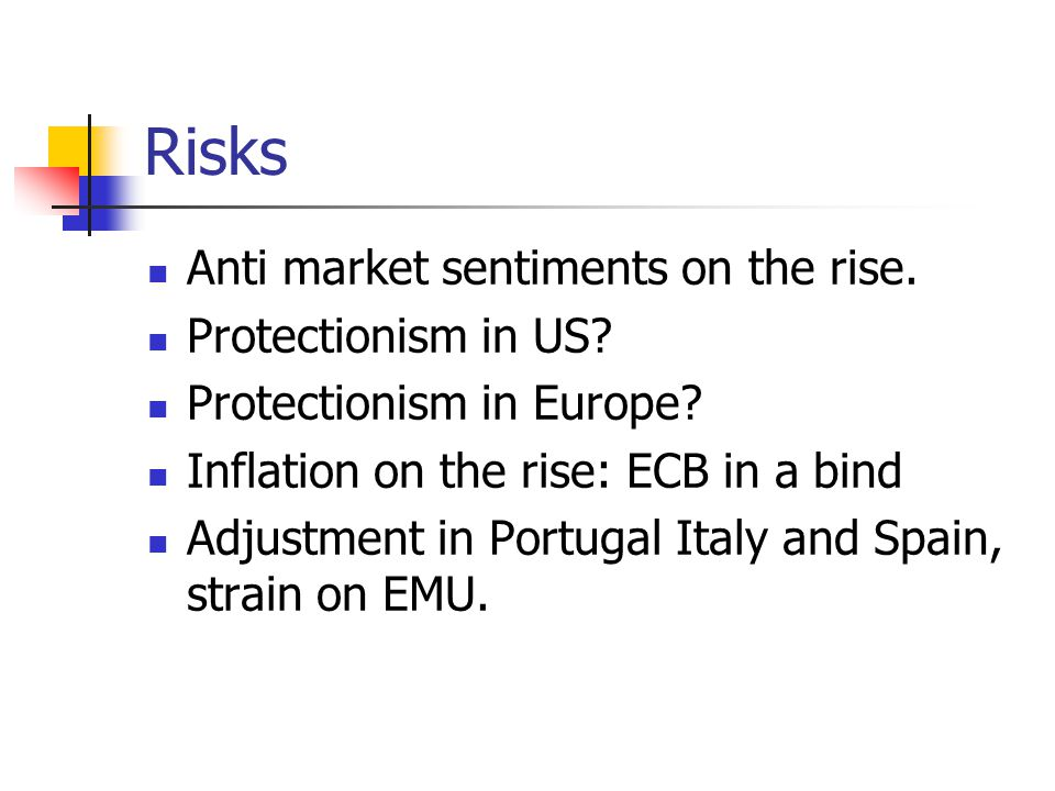 Risks Anti market sentiments on the rise. Protectionism in US.