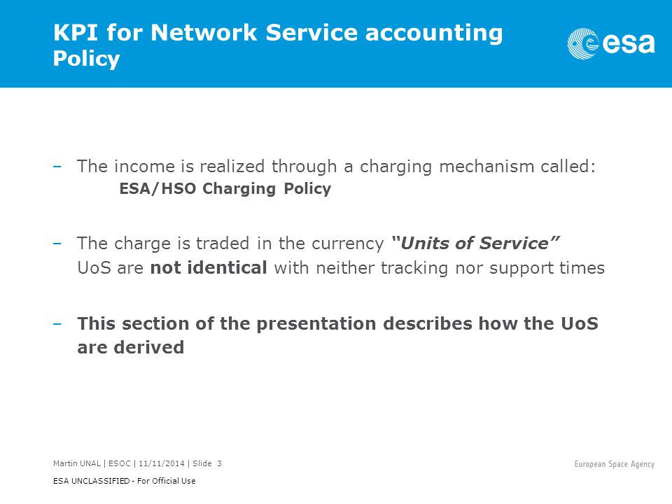 Martin UNAL | ESOC | 11/11/2014 | Slide 3 ESA UNCLASSIFIED - For Official Use KPI for Network Service accounting Policy –The income is realized through a charging mechanism called: ESA/HSO Charging Policy –The charge is traded in the currency Units of Service UoS are not identical with neither tracking nor support times –This section of the presentation describes how the UoS are derived