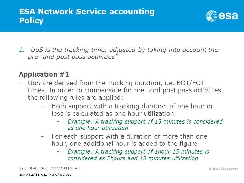 Martin UNAL | ESOC | 11/11/2014 | Slide 5 ESA UNCLASSIFIED - For Official Use ESA Network Service accounting Policy 1. UoS is the tracking time, adjusted by taking into account the pre- and post pass activities Application #2 (continued) –The individual UoS of each individual support are summed up to give the total service duration and rounded to the next integer hour per reporting period, giving the UoS for the period.