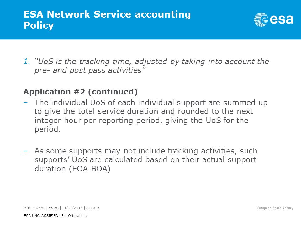 Martin UNAL | ESOC | 11/11/2014 | Slide 6 ESA UNCLASSIFIED - For Official Use ESA Network Service accounting Policy 2. Ground station passes requested by a customer will be charged for.