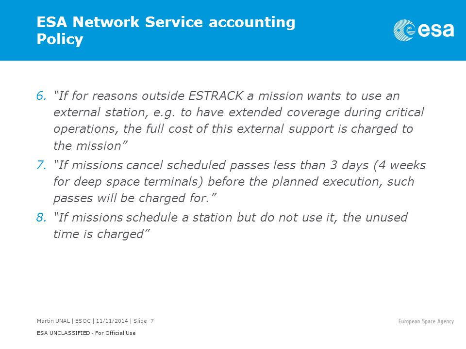 Martin UNAL | ESOC | 11/11/2014 | Slide 7 ESA UNCLASSIFIED - For Official Use ESA Network Service accounting Policy 6. If for reasons outside ESTRACK a mission wants to use an external station, e.g.