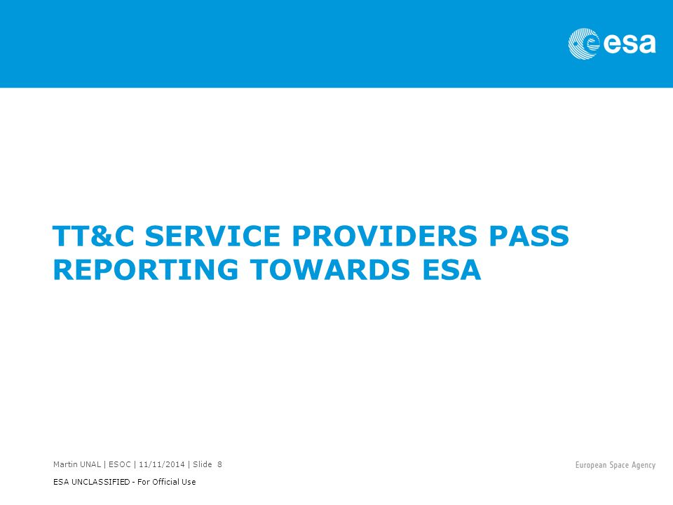 Martin UNAL | ESOC | 11/11/2014 | Slide 9 ESA UNCLASSIFIED - For Official Use XML-based Pass Report format #1 The pass report format to be exchanged between Service Providers and ESA is XML.