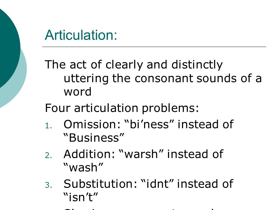 "Articulation: The act of clearly and distinctly uttering the consonant sounds of a word Four articulation problems: 1. Omission: ""bi'ness"" instead of"