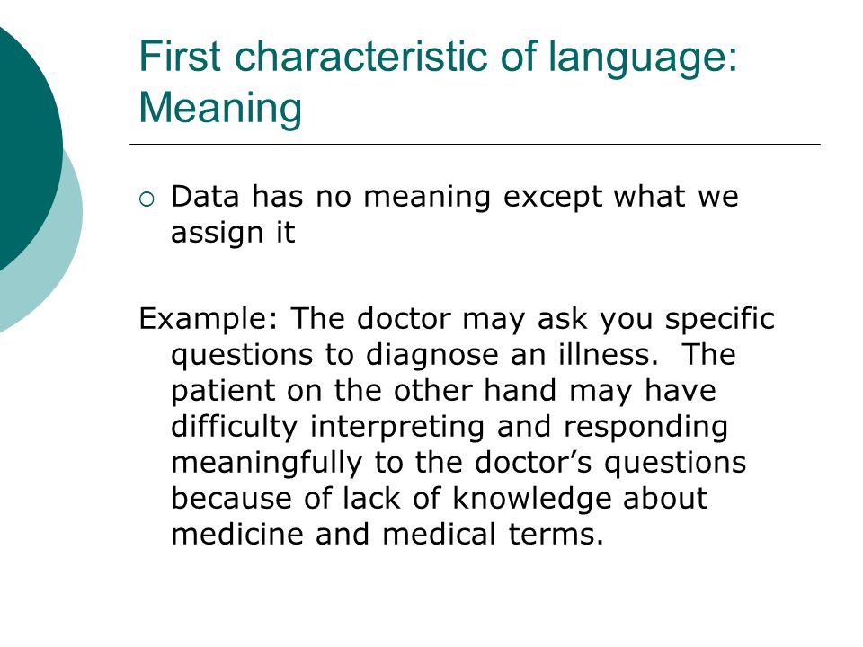 First characteristic of language: Meaning  Data has no meaning except what we assign it Example: The doctor may ask you specific questions to diagnos