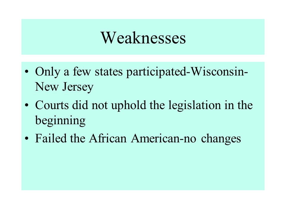 Weaknesses Only a few states participated-Wisconsin- New Jersey Courts did not uphold the legislation in the beginning Failed the African American-no