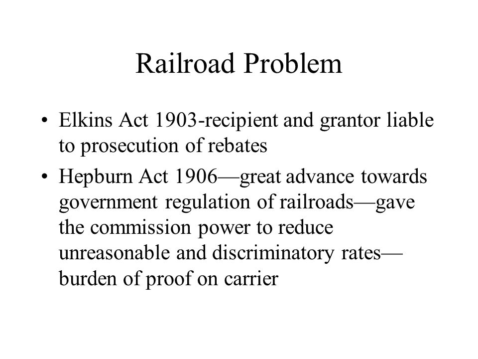 Railroad Problem Elkins Act 1903-recipient and grantor liable to prosecution of rebates Hepburn Act 1906—great advance towards government regulation o