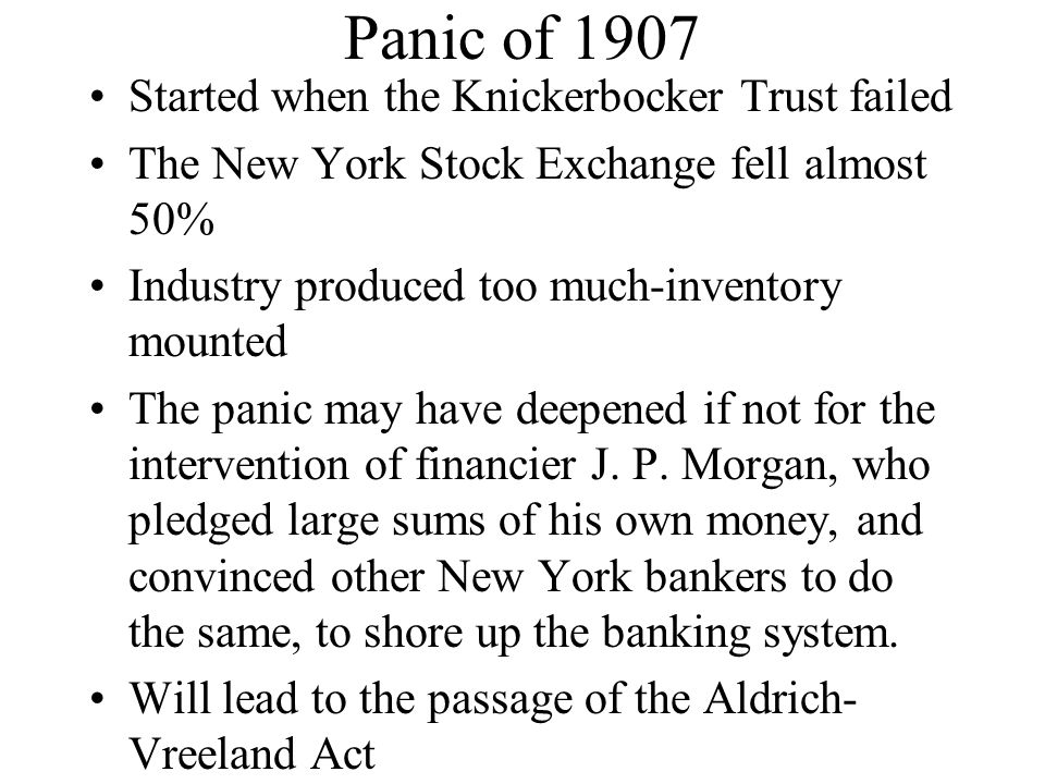 Panic of 1907 Started when the Knickerbocker Trust failed The New York Stock Exchange fell almost 50% Industry produced too much-inventory mounted The