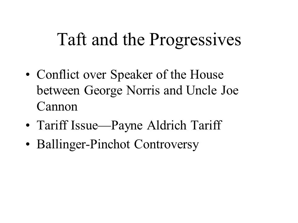 Taft and the Progressives Conflict over Speaker of the House between George Norris and Uncle Joe Cannon Tariff Issue—Payne Aldrich Tariff Ballinger-Pi