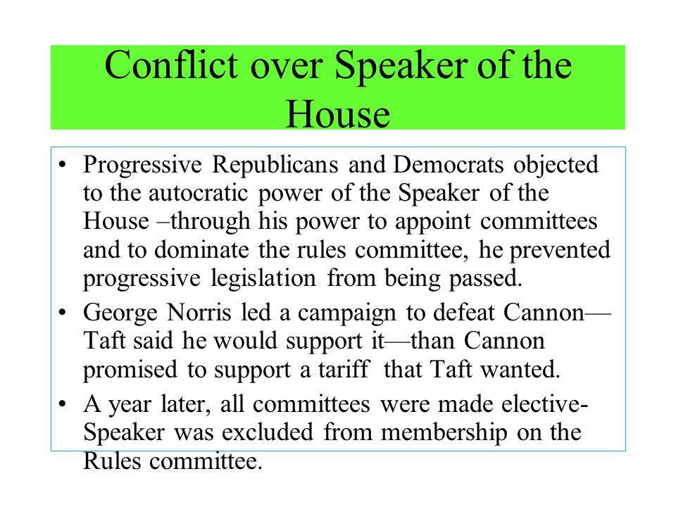 Conflict over Speaker of the House Progressive Republicans and Democrats objected to the autocratic power of the Speaker of the House –through his pow