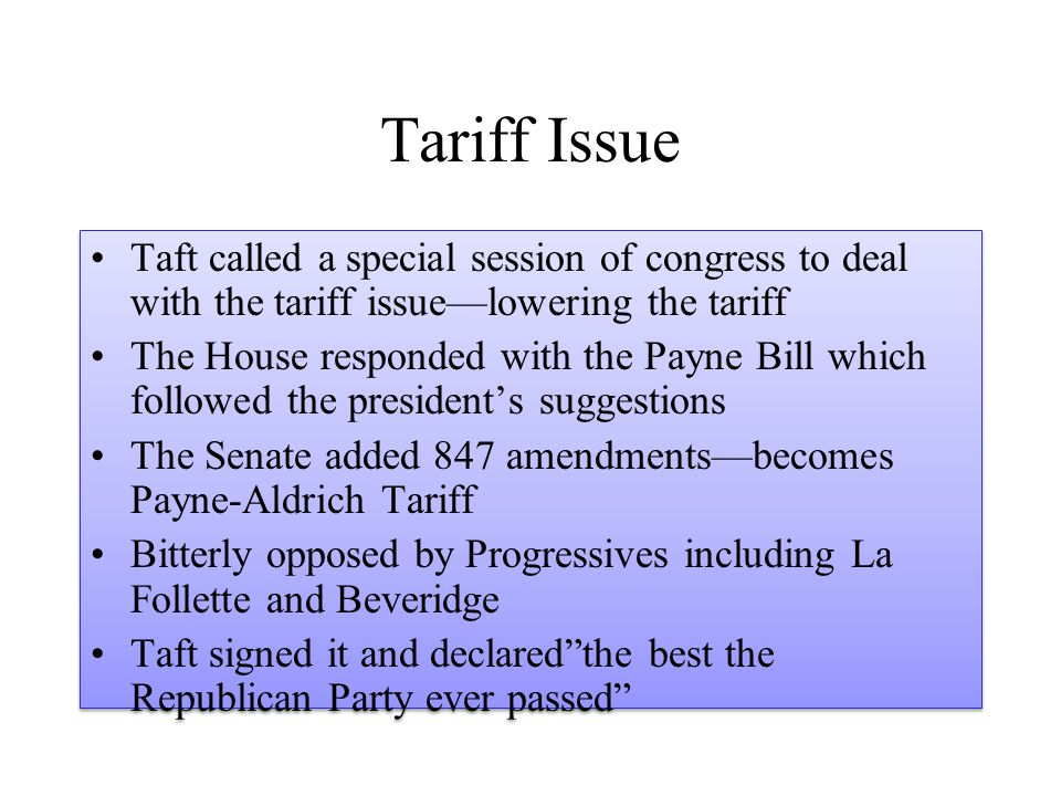 Tariff Issue Taft called a special session of congress to deal with the tariff issue—lowering the tariff The House responded with the Payne Bill which