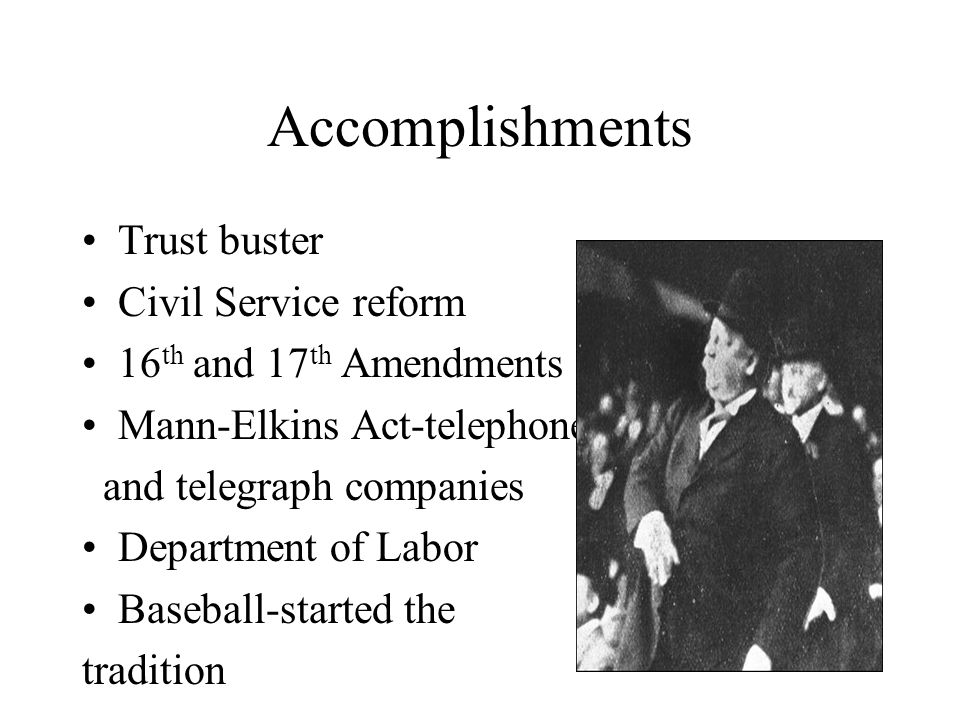 Accomplishments Trust buster Civil Service reform 16 th and 17 th Amendments Mann-Elkins Act-telephone and telegraph companies Department of Labor Bas