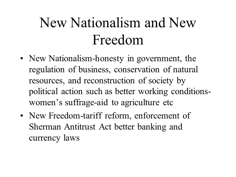 New Nationalism and New Freedom New Nationalism-honesty in government, the regulation of business, conservation of natural resources, and reconstructi