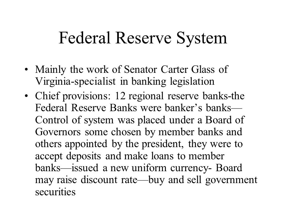 Federal Reserve System Mainly the work of Senator Carter Glass of Virginia-specialist in banking legislation Chief provisions: 12 regional reserve ban