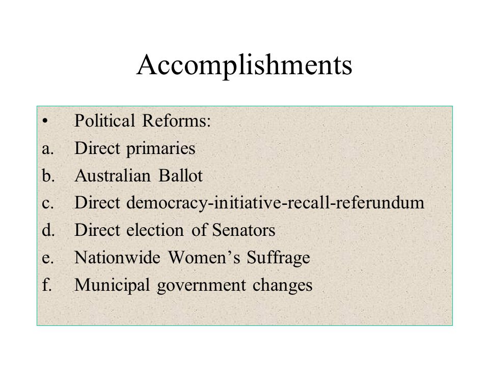 Accomplishments Political Reforms: a.Direct primaries b.Australian Ballot c.Direct democracy-initiative-recall-referundum d.Direct election of Senator