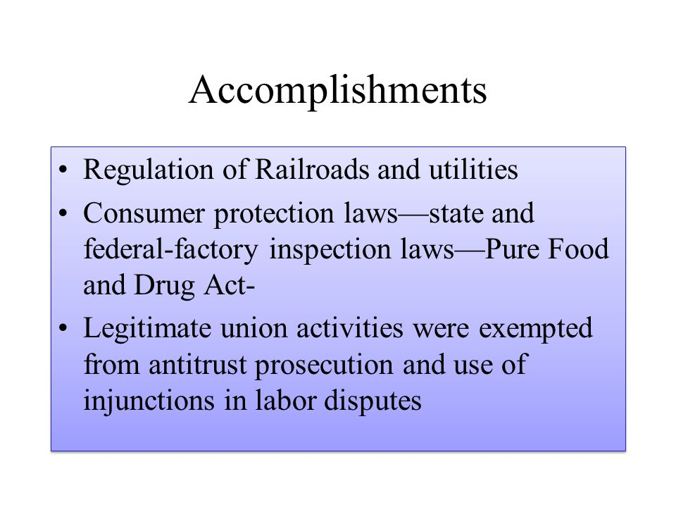 Accomplishments Regulation of Railroads and utilities Consumer protection laws—state and federal-factory inspection laws—Pure Food and Drug Act- Legit