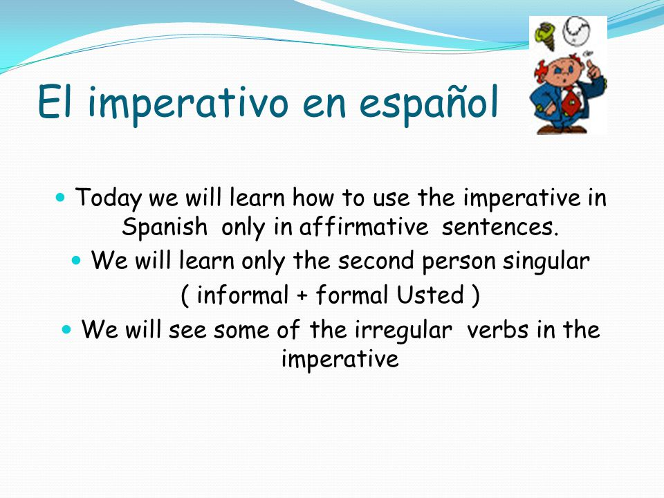 El imperativo en español Today we will learn how to use the imperative in Spanish only in affirmative sentences.