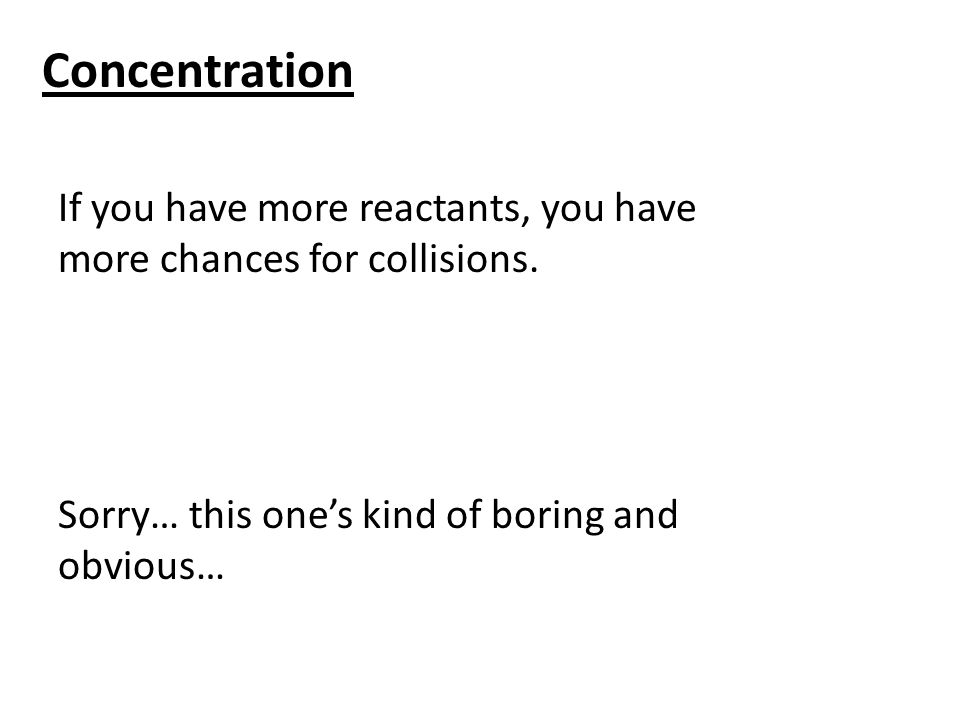 Concentration If you have more reactants, you have more chances for collisions.