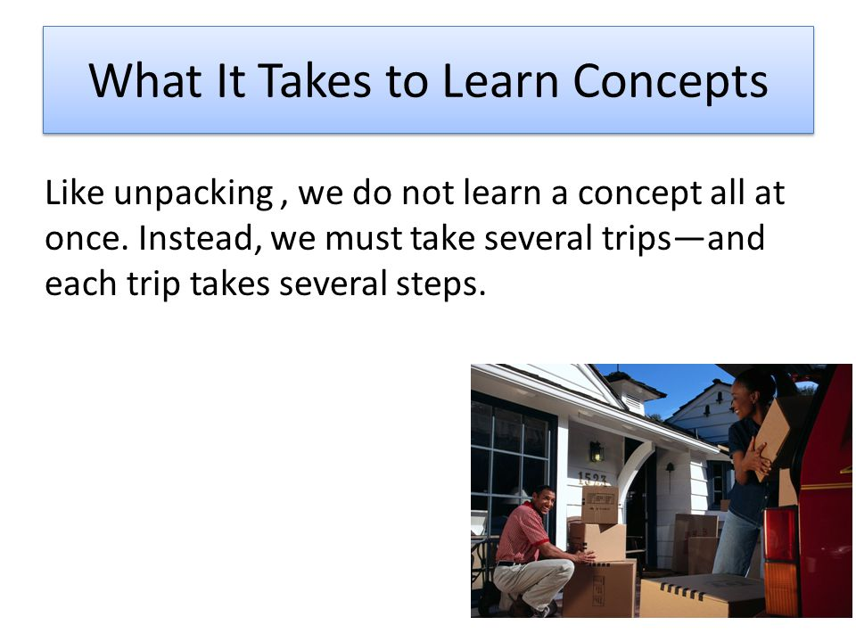 What It Takes to Learn Concepts Like unpacking, we do not learn a concept all at once.