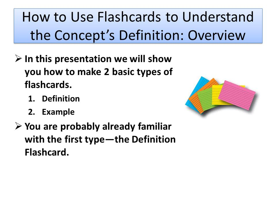 How to Use Flashcards to Understand the Concept's Definition: Overview  In this presentation we will show you how to make 2 basic types of flashcards.