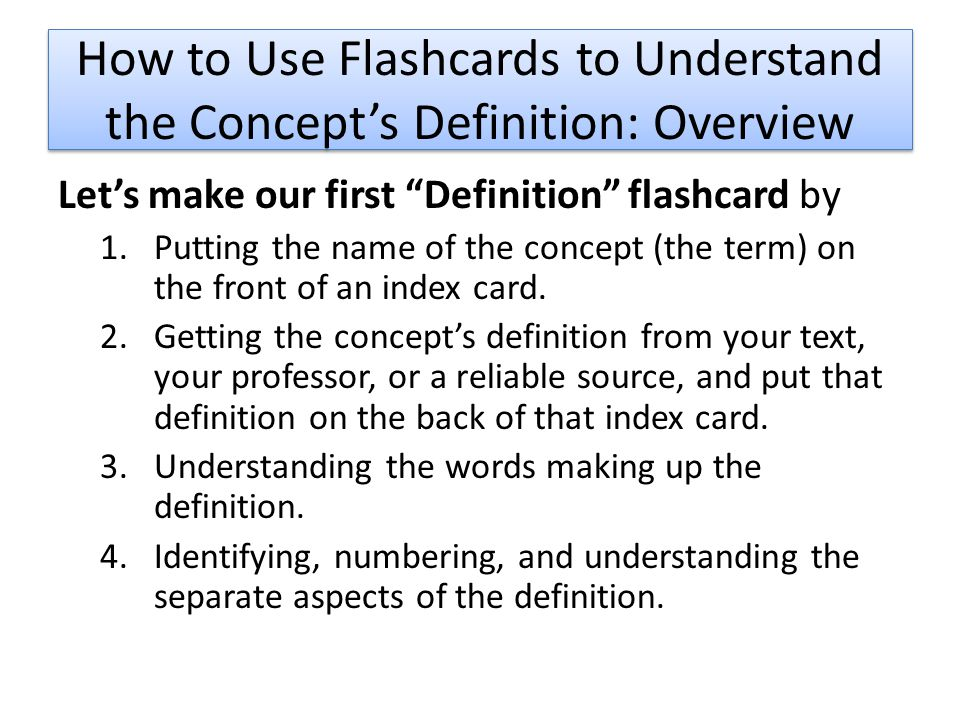 How to Use Flashcards to Understand the Concept's Definition: Overview Let's make our first Definition flashcard by 1.Putting the name of the concept (the term) on the front of an index card.