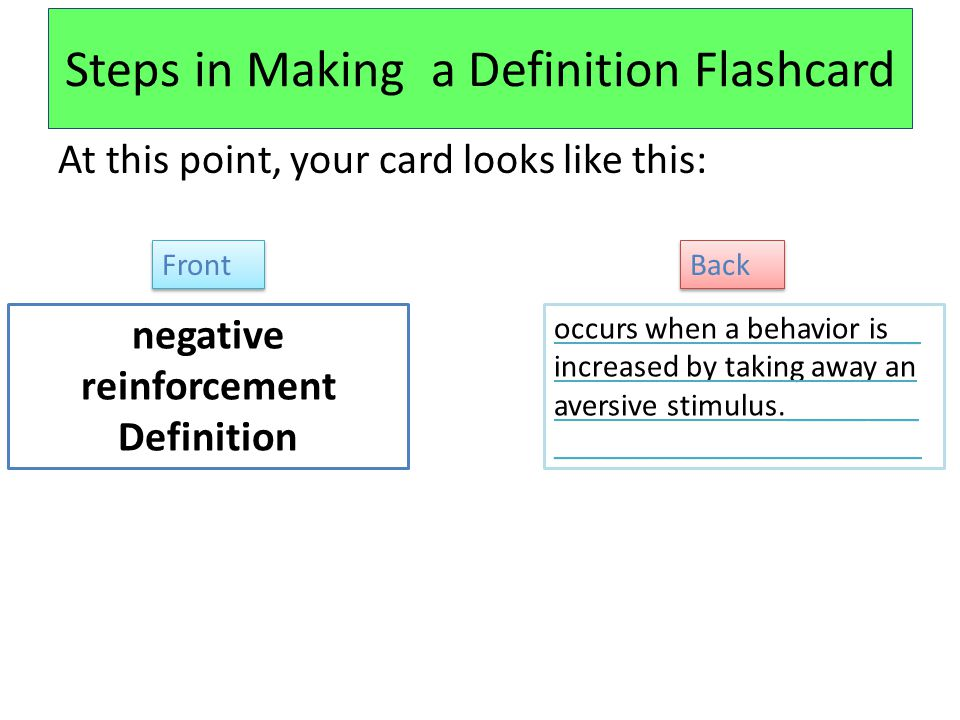 Steps in Making a Definition Flashcard At this point, your card looks like this: negative reinforcement Definition occurs when a behavior is__ increased by taking away an aversive stimulus._____ ___ _______________________ Front Back