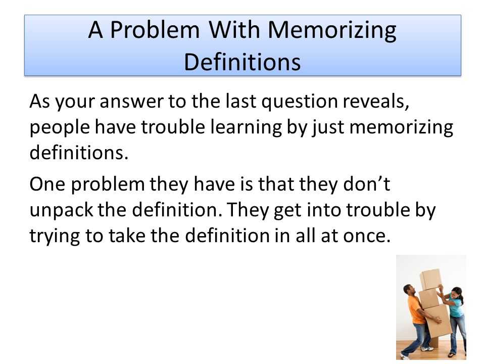 A Problem With Memorizing Definitions As your answer to the last question reveals, people have trouble learning by just memorizing definitions.