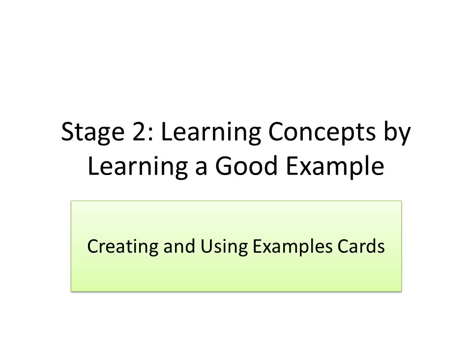Stage 2: Learning Concepts by Learning a Good Example Creating and Using Examples Cards