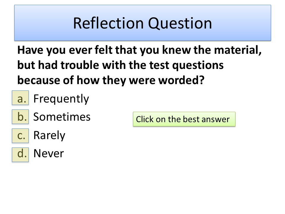Unless You Answered Never to the Last Question  You have probably said, I knew the material, but not the way that it was tested.  That often means that you memorized terms and definitions, but did not learn the concepts.