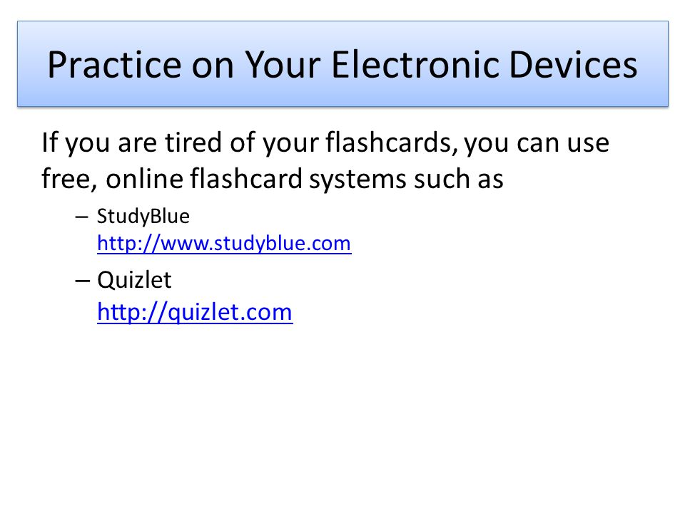 Practice on Your Electronic Devices If you are tired of your flashcards, you can use free, online flashcard systems such as – StudyBlue http://www.studyblue.com http://www.studyblue.com – Quizlet http://quizlet.com http://quizlet.com