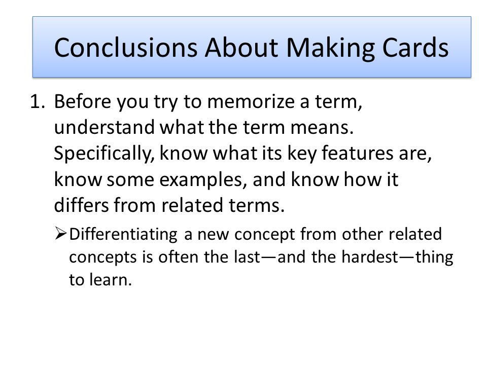 Conclusions About Making Cards 1.Before you try to memorize a term, understand what the term means.