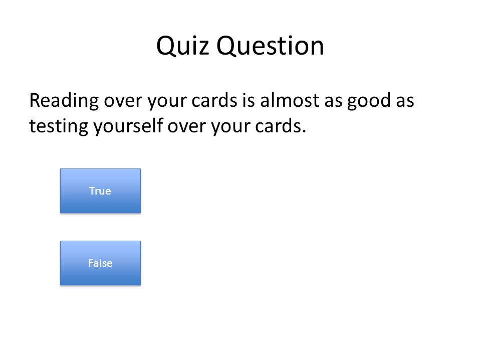 Quiz Question Reading over your cards is almost as good as testing yourself over your cards.
