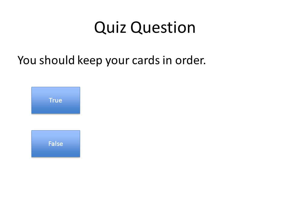Quiz Question You should keep your cards in order. True False
